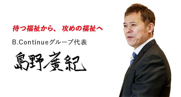 待つ福祉から、攻めの福祉へ B.Continueグループ代表 島野廣紀